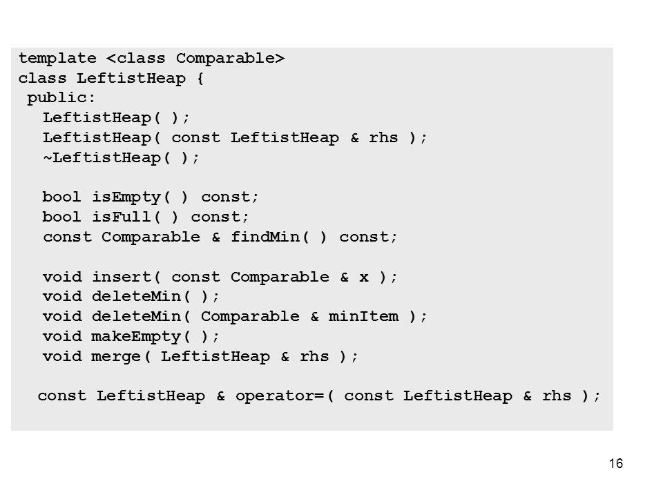 16 template class LeftistHeap { public: LeftistHeap( ); LeftistHeap( const LeftistHeap & rhs ); ~LeftistHeap( ); bool isEmpty( ) const; bool isFull( ) const; const Comparable & findMin( ) const; void insert( const Comparable & x ); void deleteMin( ); void deleteMin( Comparable & minItem ); void makeEmpty( ); void merge( LeftistHeap & rhs ); const LeftistHeap & operator=( const LeftistHeap & rhs );