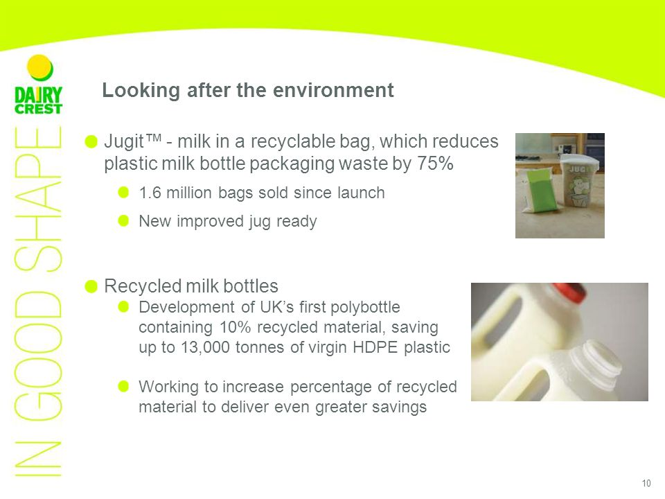10 Looking after the environment Jugit™ - milk in a recyclable bag, which reduces plastic milk bottle packaging waste by 75% 1.6 million bags sold since launch New improved jug ready Recycled milk bottles Development of UK's first polybottle containing 10% recycled material, saving up to 13,000 tonnes of virgin HDPE plastic Working to increase percentage of recycled material to deliver even greater savings