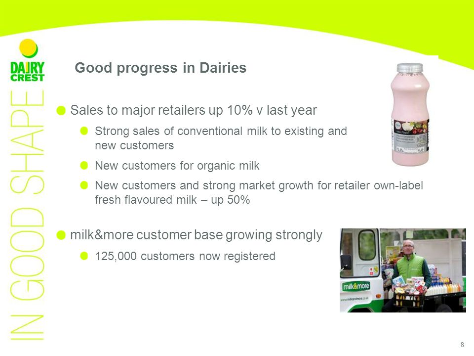 8 Sales to major retailers up 10% v last year Strong sales of conventional milk to existing and new customers New customers for organic milk New customers and strong market growth for retailer own-label fresh flavoured milk – up 50% milk&more customer base growing strongly 125,000 customers now registered Good progress in Dairies