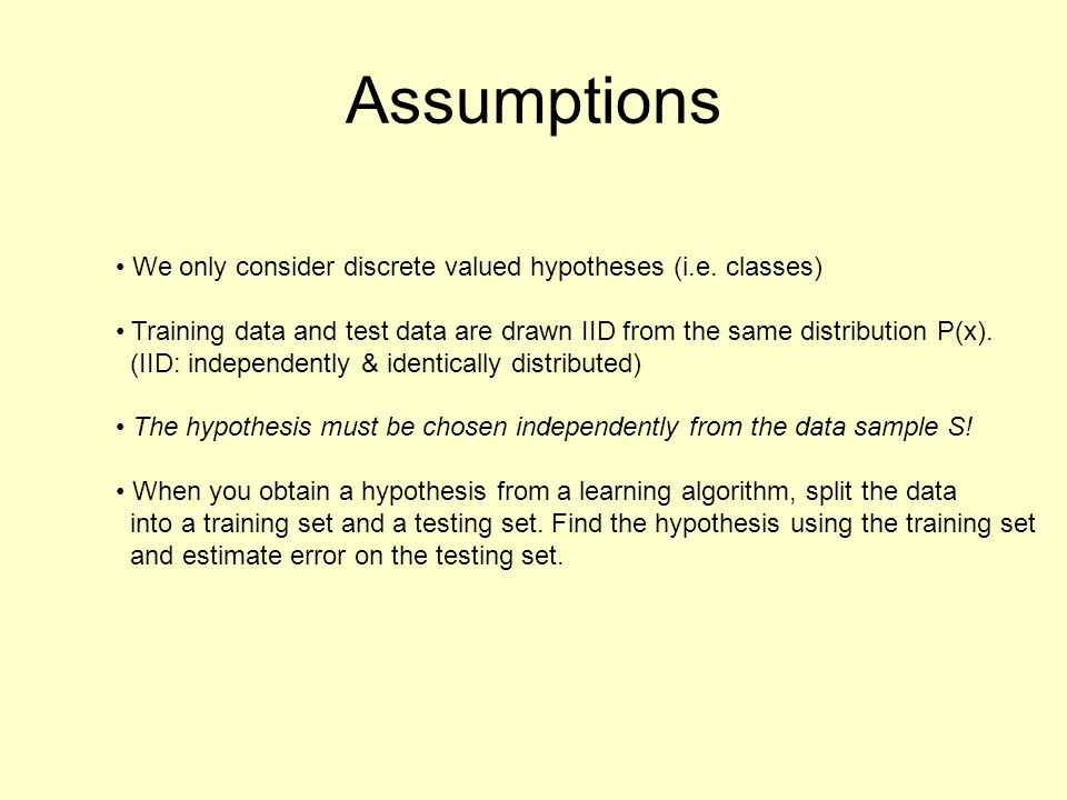 Assumptions We only consider discrete valued hypotheses (i.e. classes) Training data and test data are drawn IID from the same distribution P(x). (IID