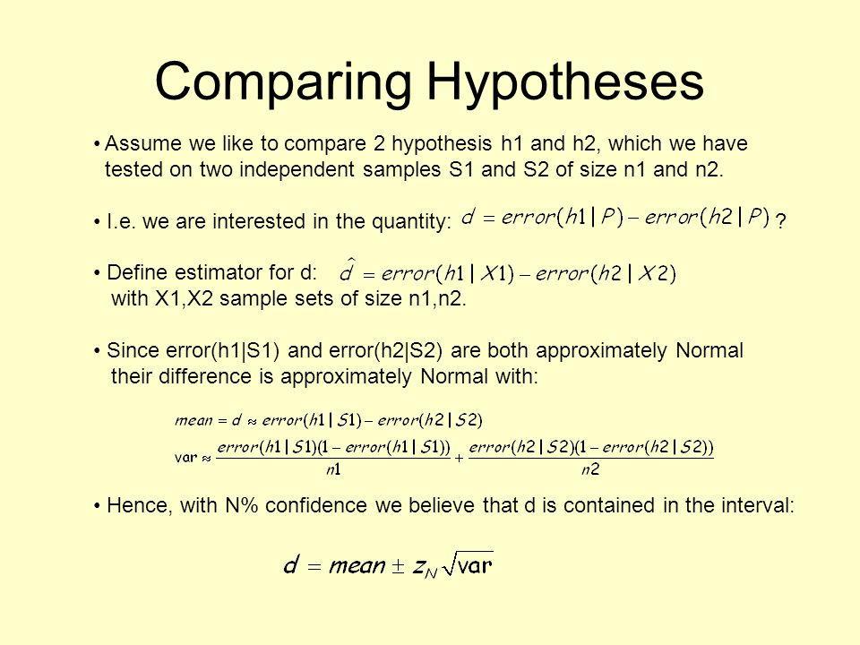 Comparing Hypotheses Assume we like to compare 2 hypothesis h1 and h2, which we have tested on two independent samples S1 and S2 of size n1 and n2. I.