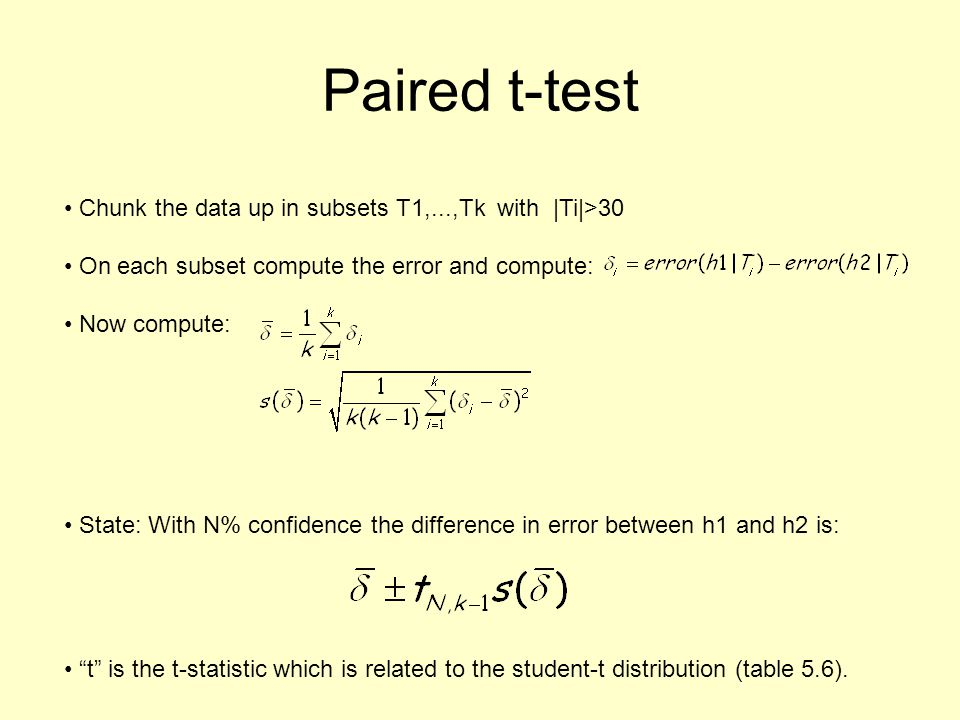 Paired t-test Chunk the data up in subsets T1,...,Tk with  Ti >30 On each subset compute the error and compute: Now compute: State: With N% confidence