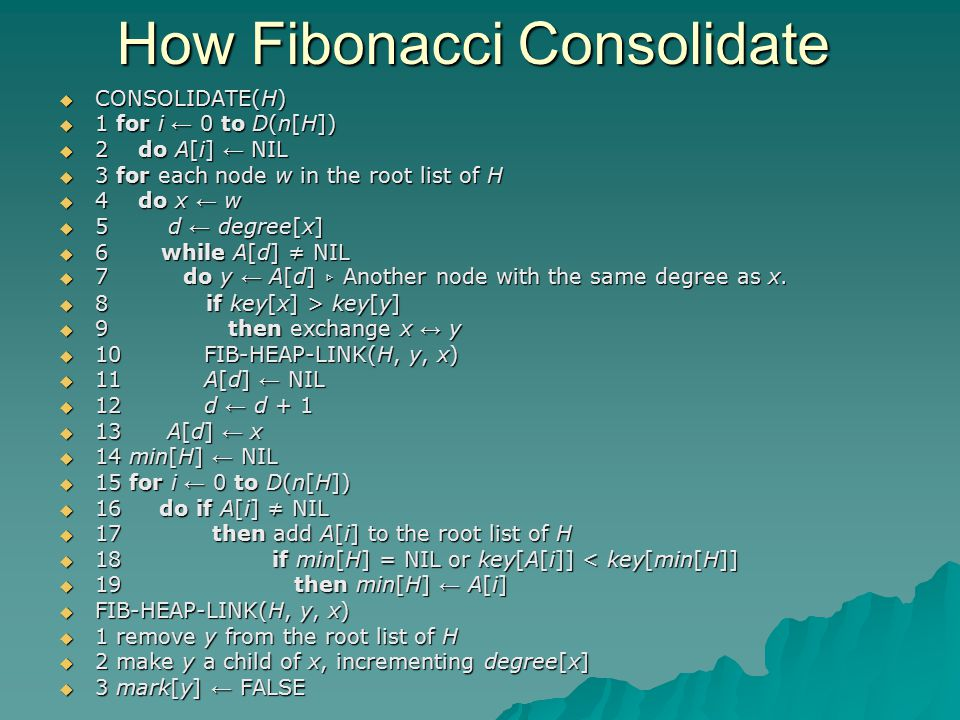 How Fibonacci Consolidate  CONSOLIDATE(H)  1 for i ← 0 to D(n[H])  2 do A[i] ← NIL  3 for each node w in the root list of H  4 do x ← w  5 d ← degree[x]  6 while A[d] ≠ NIL  7 do y ← A[d] ▹ Another node with the same degree as x.