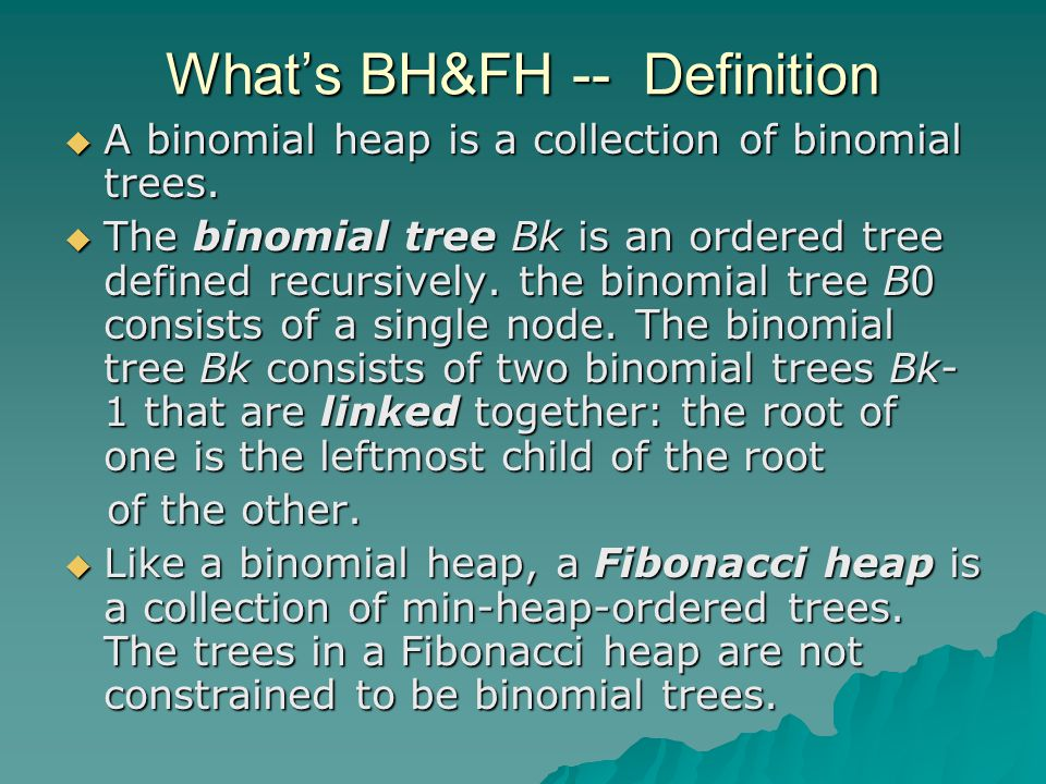 What's BH&FH -- Definition  A binomial heap is a collection of binomial trees.