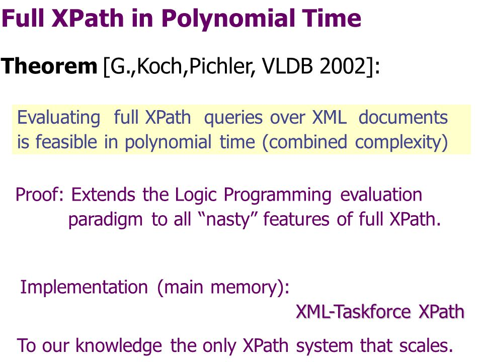 Core XPath in Linear Time Evaluating core-XPath queries over trees is feasible in time O(|data| * |query|) Corollary: //paper[author[chandra and not merlin]]/title output(X)  root(R) & descendant(R,P) & label paperr (P) & qual1(P) & child(P,X) & label title (X).