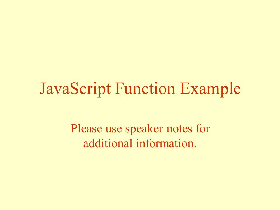 JavaScript Function Example Please use speaker notes for additional information.