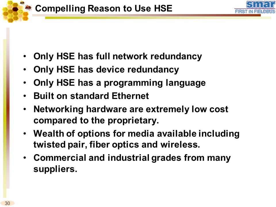 30 Compelling Reason to Use HSE Only HSE has full network redundancy Only HSE has device redundancy Only HSE has a programming language Built on standard Ethernet Networking hardware are extremely low cost compared to the proprietary.