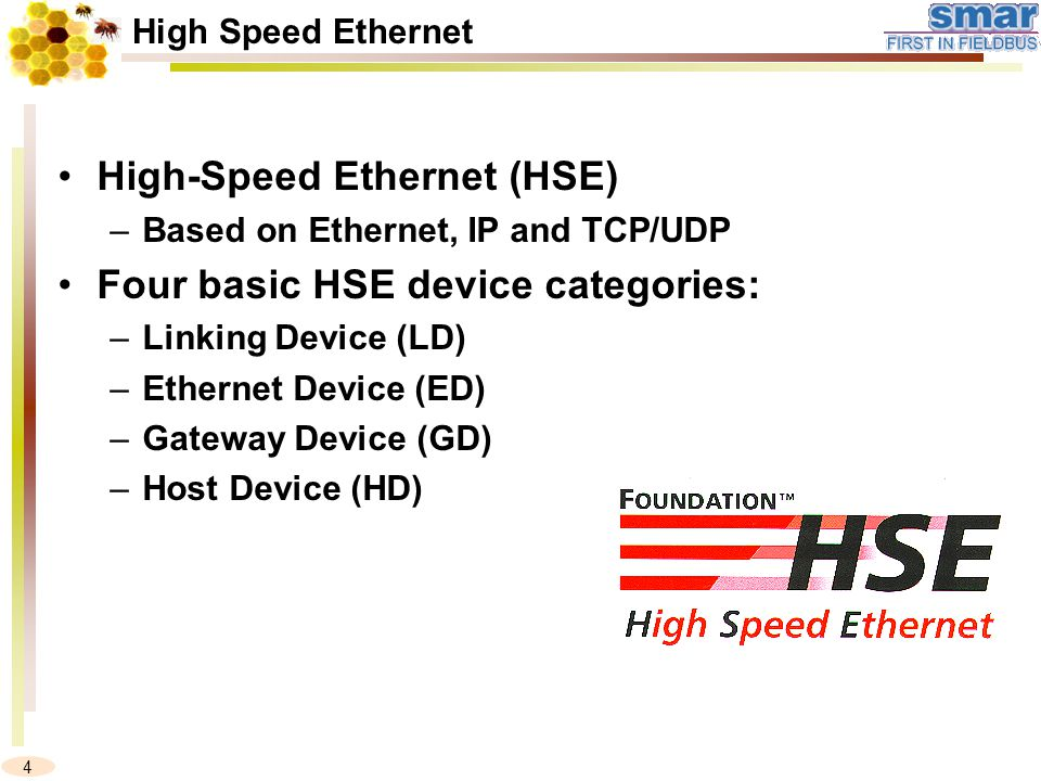4 High Speed Ethernet High-Speed Ethernet (HSE) –Based on Ethernet, IP and TCP/UDP Four basic HSE device categories: –Linking Device (LD) –Ethernet Device (ED) –Gateway Device (GD) –Host Device (HD)