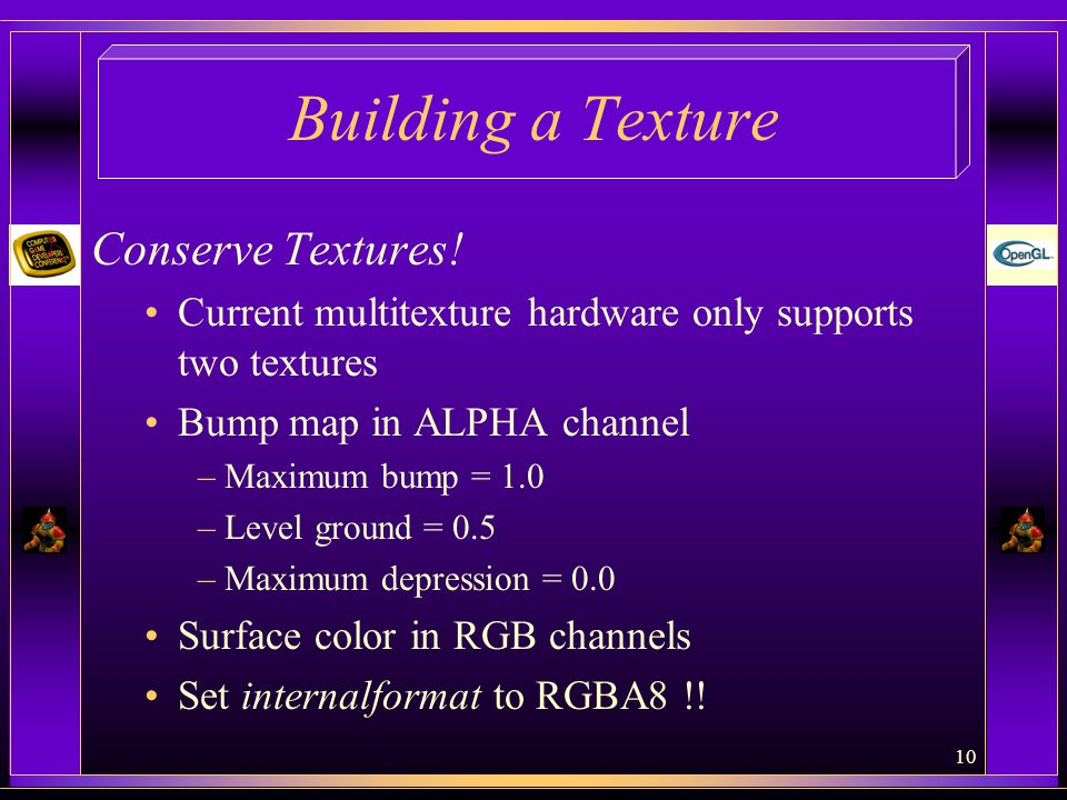 10 Building a Texture Conserve Textures! Current multitexture hardware only supports two textures Bump map in ALPHA channel –Maximum bump = 1.0 –Level