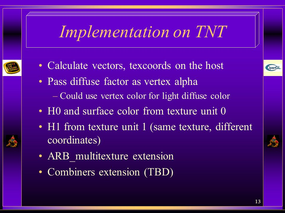 13 Implementation on TNT Calculate vectors, texcoords on the host Pass diffuse factor as vertex alpha –Could use vertex color for light diffuse color H0 and surface color from texture unit 0 H1 from texture unit 1 (same texture, different coordinates) ARB_multitexture extension Combiners extension (TBD)
