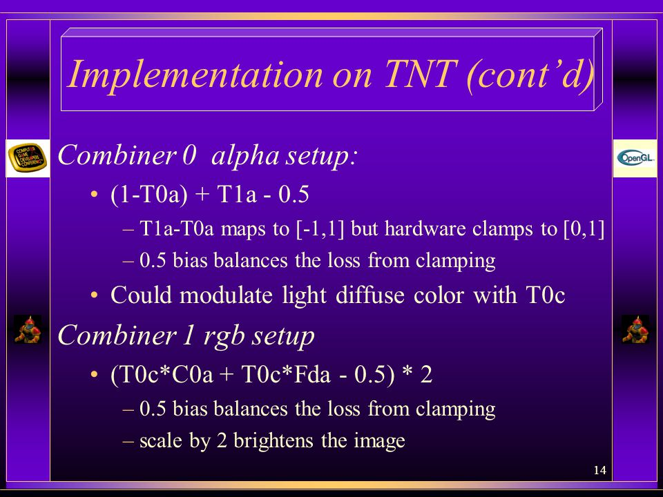 14 Implementation on TNT (cont'd) Combiner 0 alpha setup: (1-T0a) + T1a - 0.5 –T1a-T0a maps to [-1,1] but hardware clamps to [0,1] –0.5 bias balances the loss from clamping Could modulate light diffuse color with T0c Combiner 1 rgb setup (T0c*C0a + T0c*Fda - 0.5) * 2 –0.5 bias balances the loss from clamping –scale by 2 brightens the image