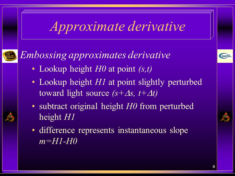 6 Approximate derivative Embossing approximates derivative Lookup height H0 at point (s,t) Lookup height H1 at point slightly perturbed toward light source (s+  s, t+  t) subtract original height H0 from perturbed height H1 difference represents instantaneous slope m=H1-H0