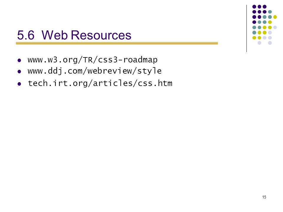 15 5.6 Web Resources www.w3.org/TR/css3-roadmap www.ddj.com/webreview/style tech.irt.org/articles/css.htm