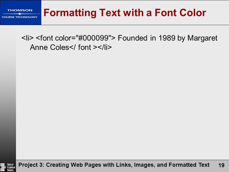 Project 3: Creating Web Pages with Links, Images, and Formatted Text 19 Formatting Text with a Font Color Founded in 1989 by Margaret Anne Coles