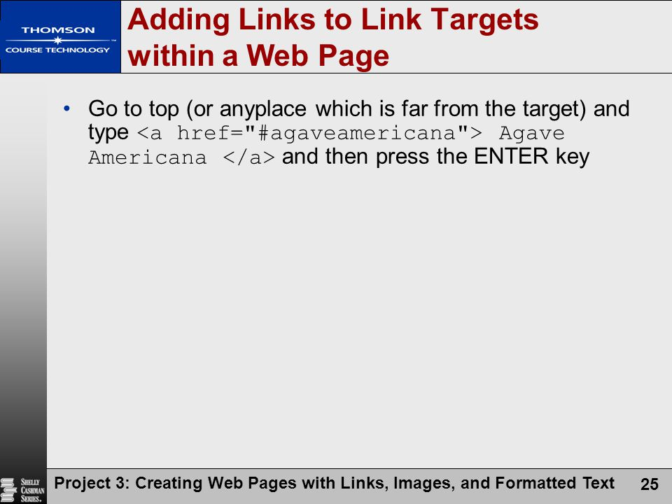 Project 3: Creating Web Pages with Links, Images, and Formatted Text 25 Adding Links to Link Targets within a Web Page Go to top (or anyplace which is far from the target) and type Agave Americana and then press the ENTER key