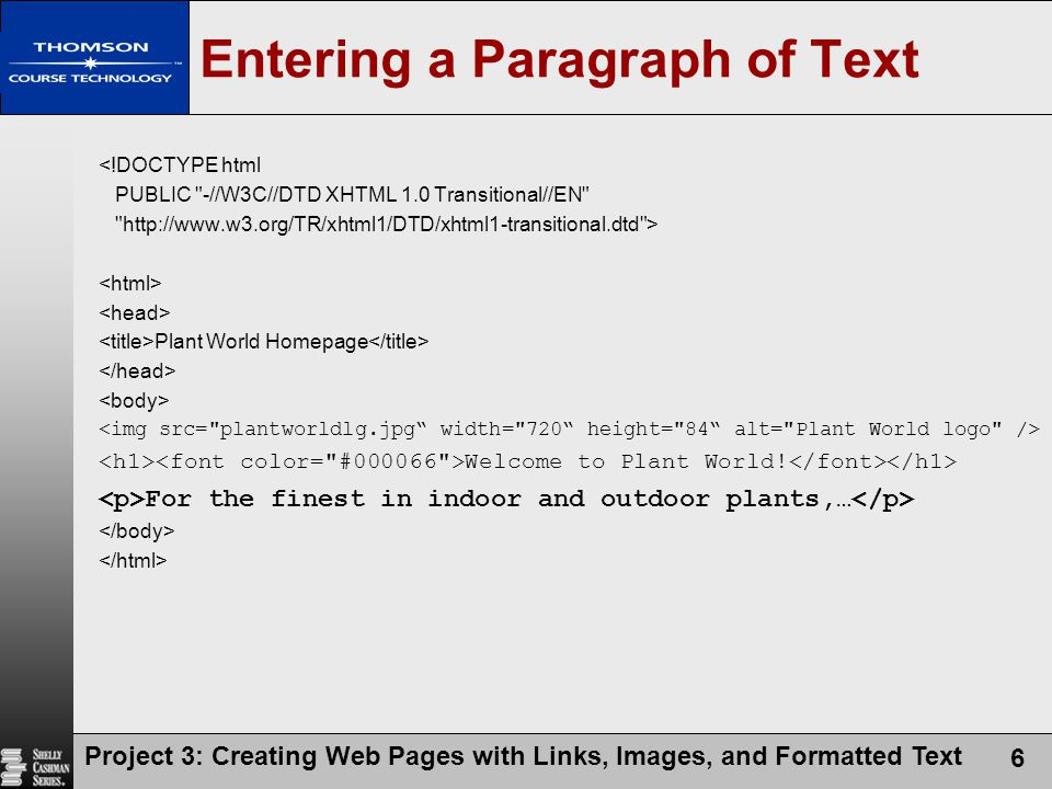 Project 3: Creating Web Pages with Links, Images, and Formatted Text 6 <!DOCTYPE html PUBLIC -//W3C//DTD XHTML 1.0 Transitional//EN http://www.w3.org/TR/xhtml1/DTD/xhtml1-transitional.dtd > Plant World Homepage Welcome to Plant World.