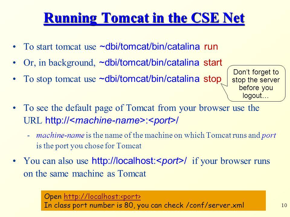 10 Running Tomcat in the CSE Net To start tomcat use ~dbi/tomcat/bin/catalina run Or, in background, ~dbi/tomcat/bin/catalina start To stop tomcat use