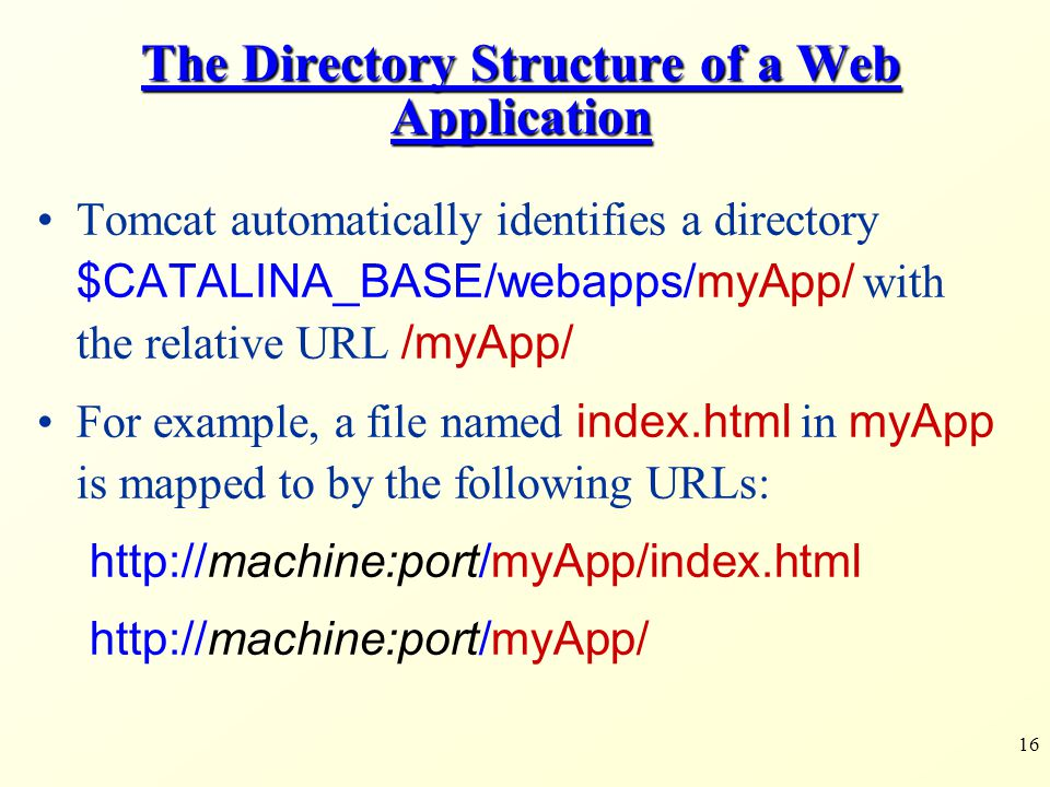 16 The Directory Structure of a Web Application Tomcat automatically identifies a directory $CATALINA_BASE/webapps/myApp/ with the relative URL /myApp