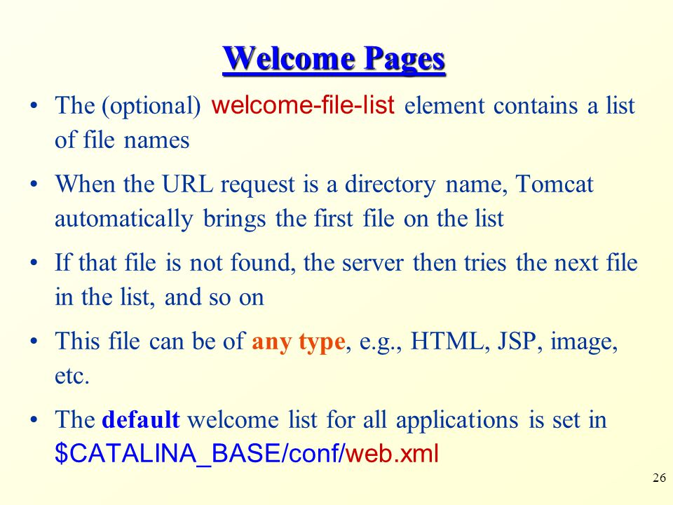 26 Welcome Pages The (optional) welcome-file-list element contains a list of file names When the URL request is a directory name, Tomcat automatically