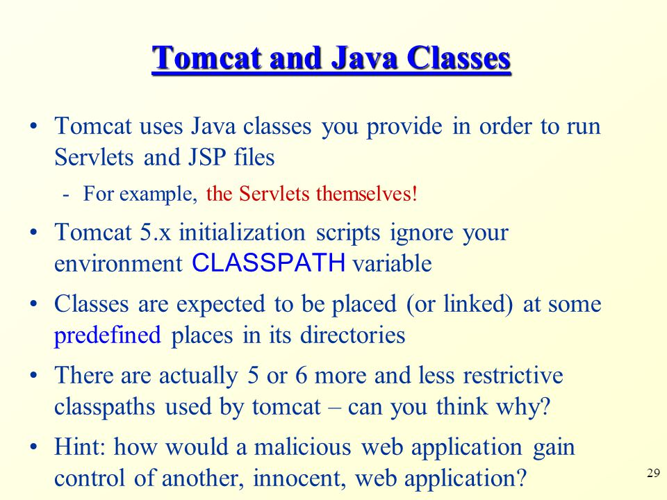29 Tomcat and Java Classes Tomcat uses Java classes you provide in order to run Servlets and JSP files -For example, the Servlets themselves! Tomcat 5
