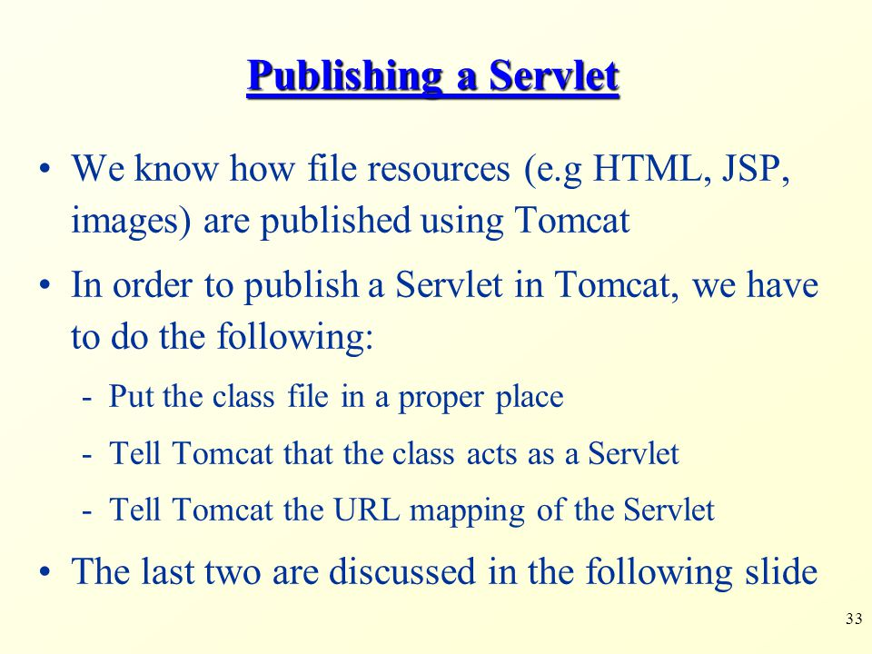 33 We know how file resources (e.g HTML, JSP, images) are published using Tomcat In order to publish a Servlet in Tomcat, we have to do the following: