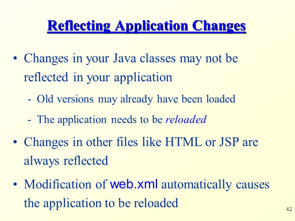 42 Reflecting Application Changes Changes in your Java classes may not be reflected in your application -Old versions may already have been loaded -Th
