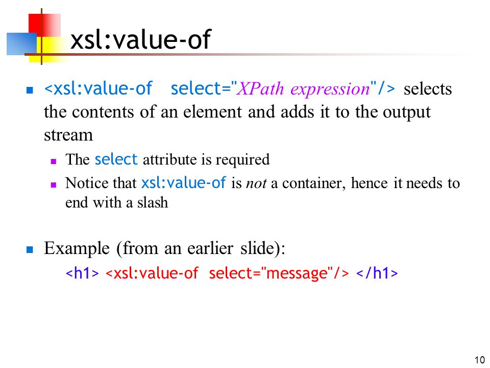 10 xsl:value-of selects the contents of an element and adds it to the output stream The select attribute is required Notice that xsl:value-of is not a
