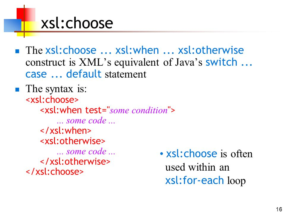 16 xsl:choose The xsl:choose... xsl:when... xsl:otherwise construct is XML's equivalent of Java's switch... case... default statement The syntax is:..