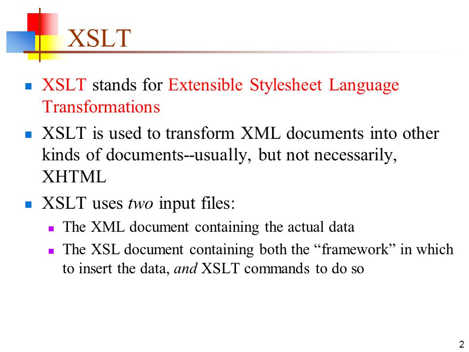 2 XSLT stands for Extensible Stylesheet Language Transformations XSLT is used to transform XML documents into other kinds of documents--usually, but n