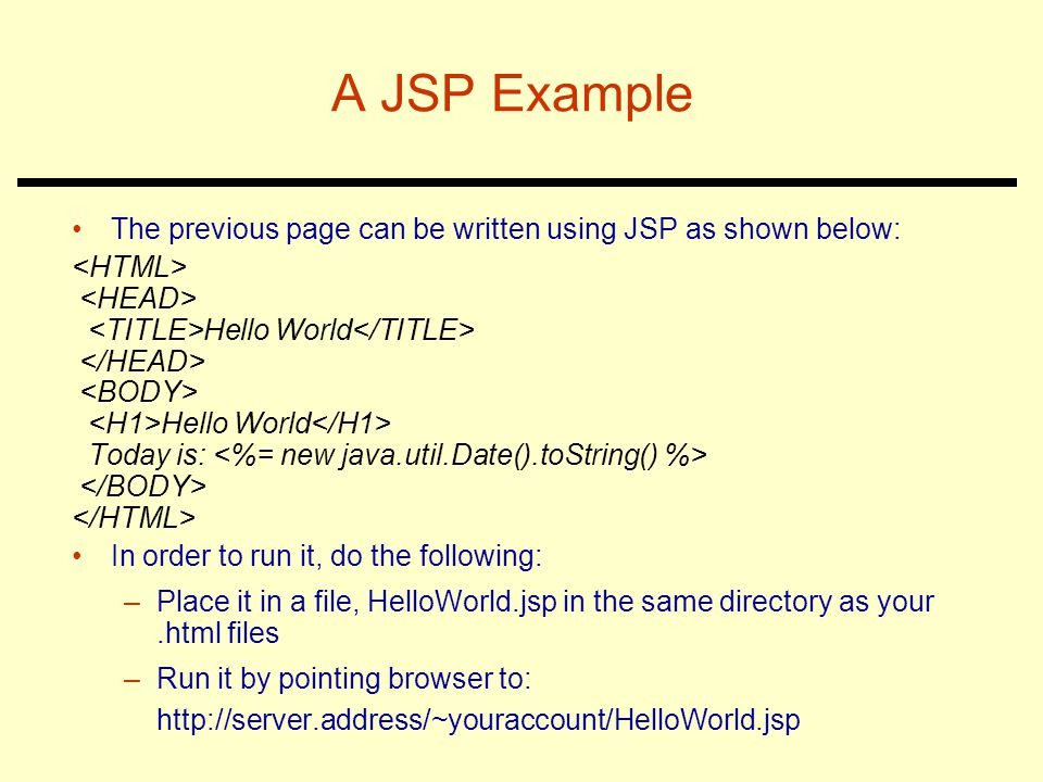 A JSP Example The previous page can be written using JSP as shown below: Hello World Hello World Today is: In order to run it, do the following: –Place it in a file, HelloWorld.jsp in the same directory as your.html files –Run it by pointing browser to: http://server.address/~youraccount/HelloWorld.jsp
