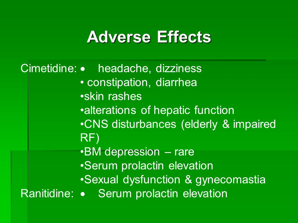 Adverse Effects Cimetidine:  headache, dizziness constipation, diarrhea skin rashes alterations of hepatic function CNS disturbances (elderly & impaired RF) BM depression – rare Serum prolactin elevation Sexual dysfunction & gynecomastia Ranitidine:  Serum prolactin elevation