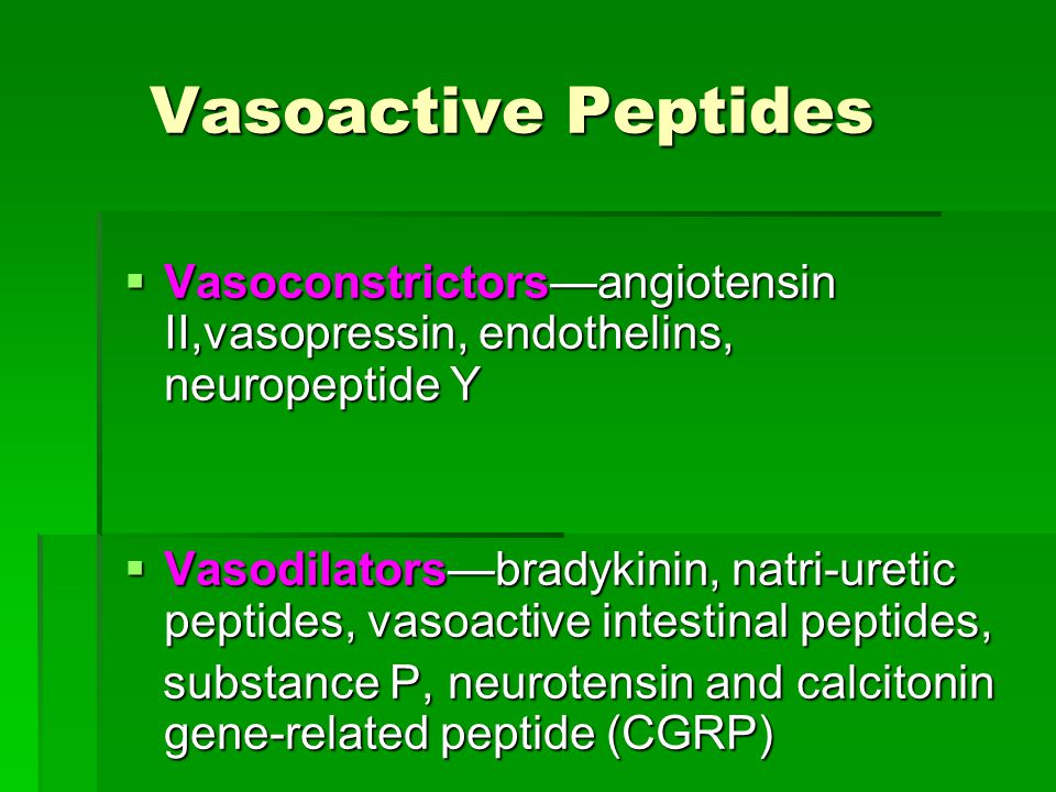 Vasoactive Peptides Vasoactive Peptides  Vasoconstrictors—angiotensin II,vasopressin, endothelins, neuropeptide Y  Vasodilators—bradykinin, natri-uretic peptides, vasoactive intestinal peptides, substance P, neurotensin and calcitonin gene-related peptide (CGRP) substance P, neurotensin and calcitonin gene-related peptide (CGRP)