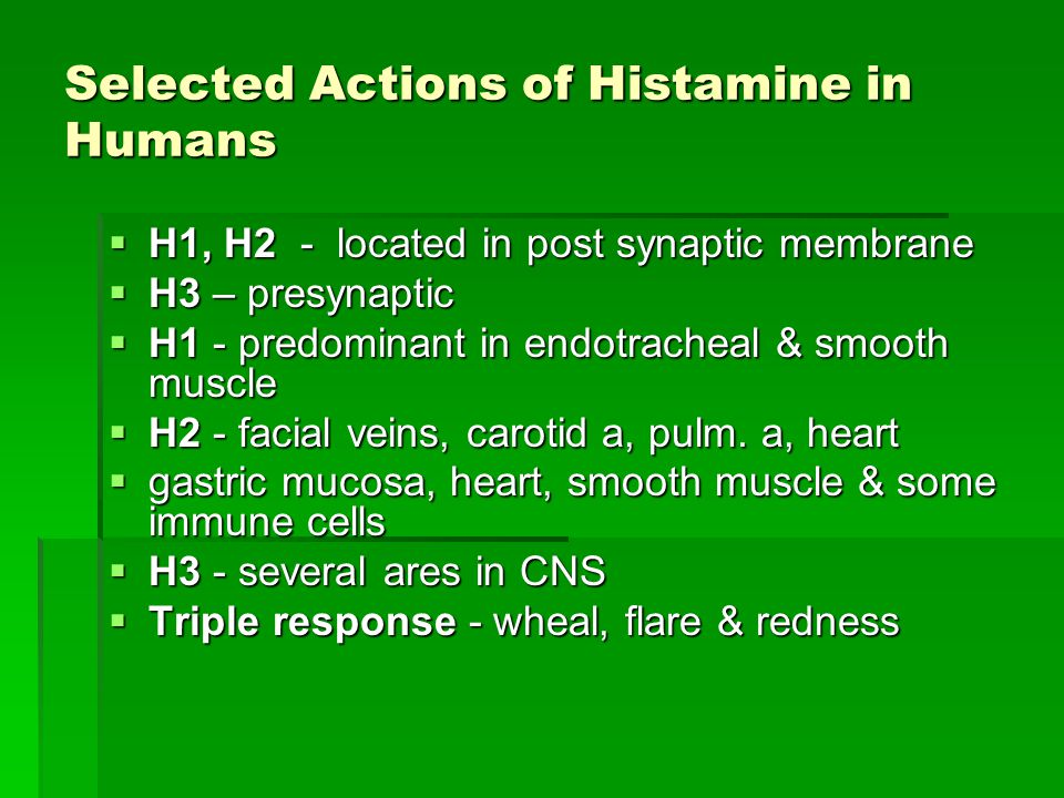 Selected Actions of Histamine in Humans  H1, H2 - located in post synaptic membrane  H3 – presynaptic  H1 - predominant in endotracheal & smooth muscle  H2 - facial veins, carotid a, pulm.