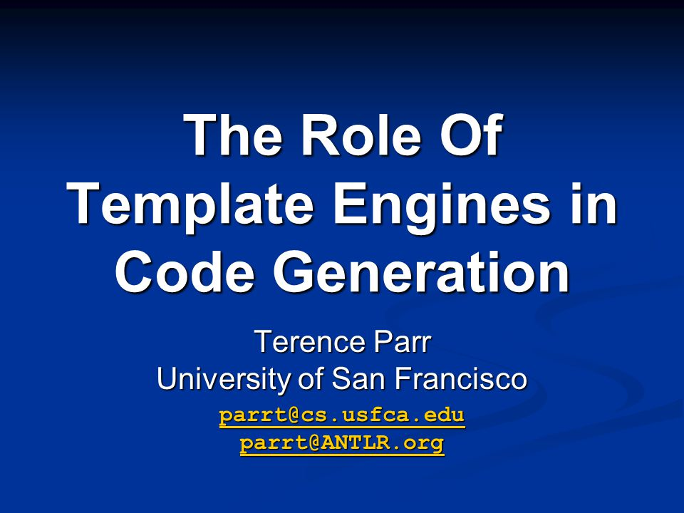 The Role Of Template Engines in Code Generation Terence Parr University of San Francisco parrt@cs.usfca.edu parrt@ANTLR.org parrt@cs.usfca.edu parrt@ANTLR.org