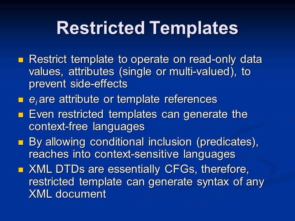 Restricted Templates Restrict template to operate on read-only data values, attributes (single or multi-valued), to prevent side-effects Restrict template to operate on read-only data values, attributes (single or multi-valued), to prevent side-effects e i are attribute or template references e i are attribute or template references Even restricted templates can generate the context-free languages Even restricted templates can generate the context-free languages By allowing conditional inclusion (predicates), reaches into context-sensitive languages By allowing conditional inclusion (predicates), reaches into context-sensitive languages XML DTDs are essentially CFGs, therefore, restricted template can generate syntax of any XML document XML DTDs are essentially CFGs, therefore, restricted template can generate syntax of any XML document