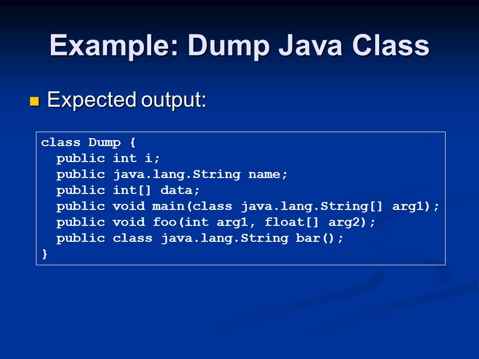 Example: Dump Java Class Expected output: Expected output: class Dump { public int i; public java.lang.String name; public int[] data; public void main(class java.lang.String[] arg1); public void foo(int arg1, float[] arg2); public class java.lang.String bar(); }