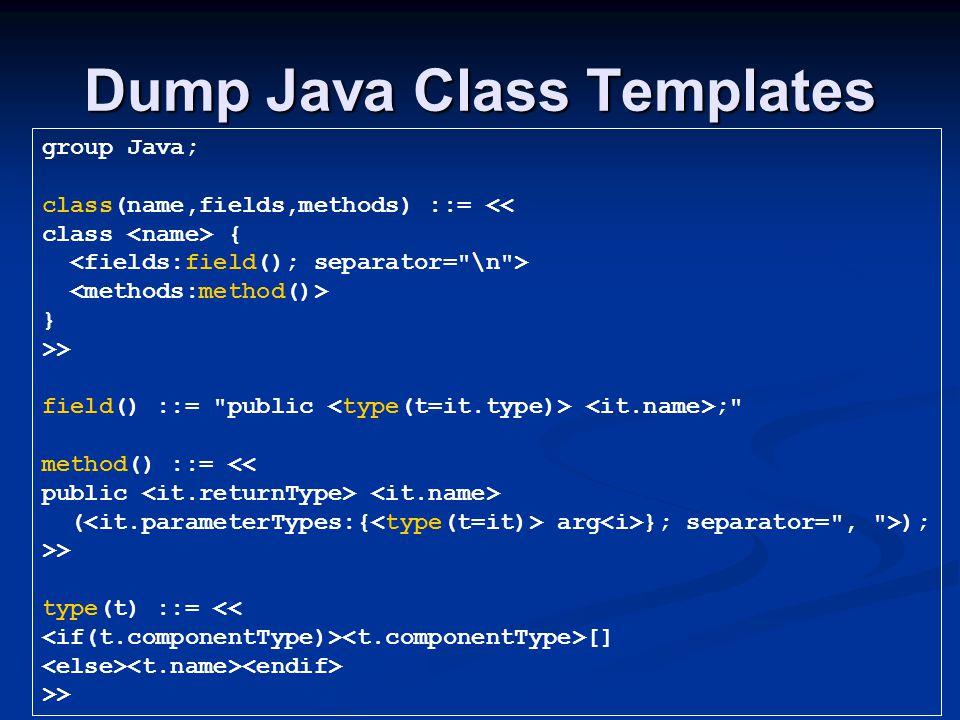 Dump Java Class Templates group Java; class(name,fields,methods) ::= << class { } >> field() ::= public ; method() ::= << public ( arg }; separator= , >); >> type(t) ::= << [] >>