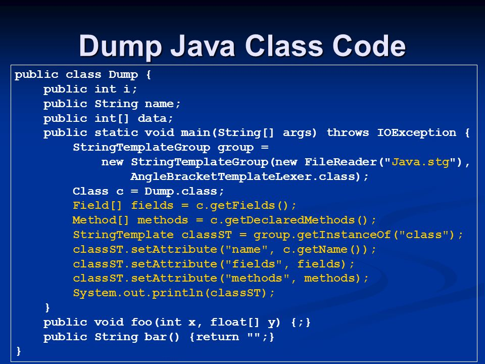 Dump Java Class Code public class Dump { public int i; public String name; public int[] data; public static void main(String[] args) throws IOException { StringTemplateGroup group = new StringTemplateGroup(new FileReader( Java.stg ), AngleBracketTemplateLexer.class); Class c = Dump.class; Field[] fields = c.getFields(); Method[] methods = c.getDeclaredMethods(); StringTemplate classST = group.getInstanceOf( class ); classST.setAttribute( name , c.getName()); classST.setAttribute( fields , fields); classST.setAttribute( methods , methods); System.out.println(classST); } public void foo(int x, float[] y) {;} public String bar() {return ;} }