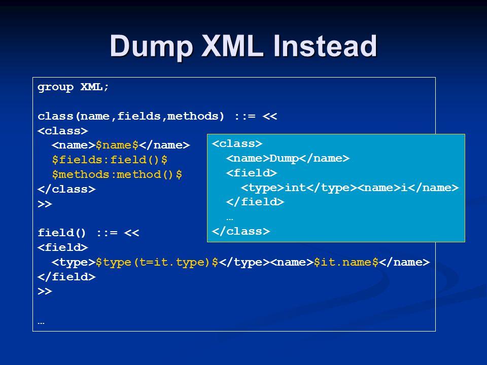 Dump XML Instead group XML; class(name,fields,methods) ::= << $name$ $fields:field()$ $methods:method()$ >> field() ::= << $type(t=it.type)$ $it.name$