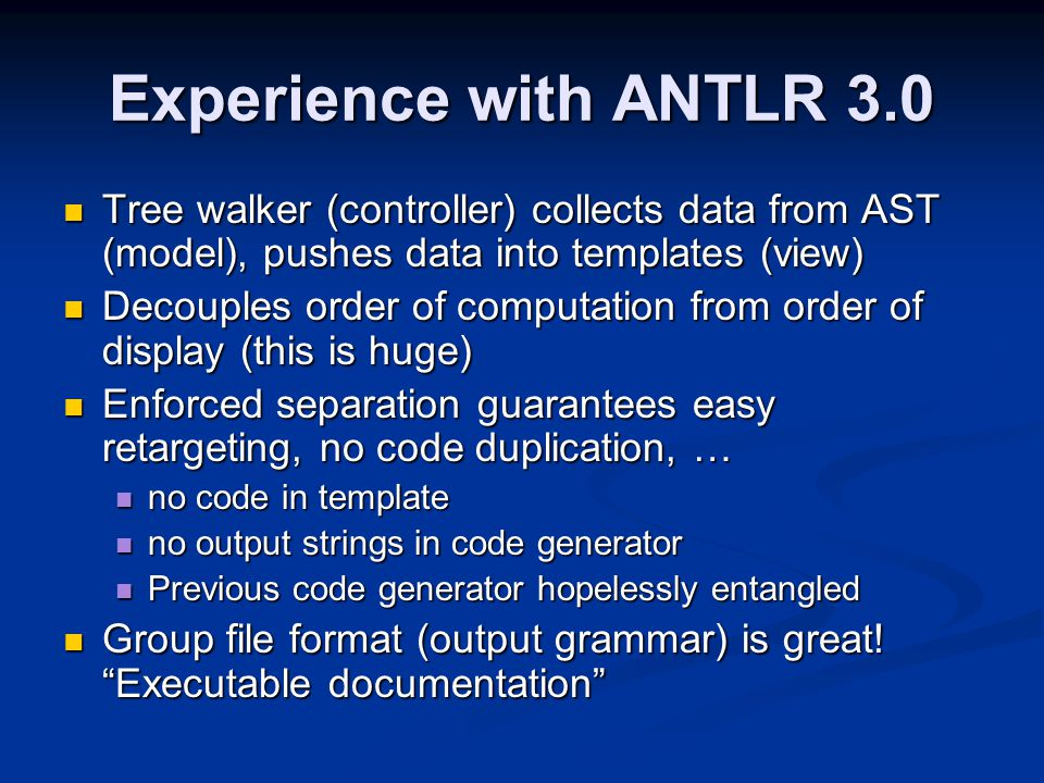 Experience with ANTLR 3.0 Tree walker (controller) collects data from AST (model), pushes data into templates (view) Tree walker (controller) collects