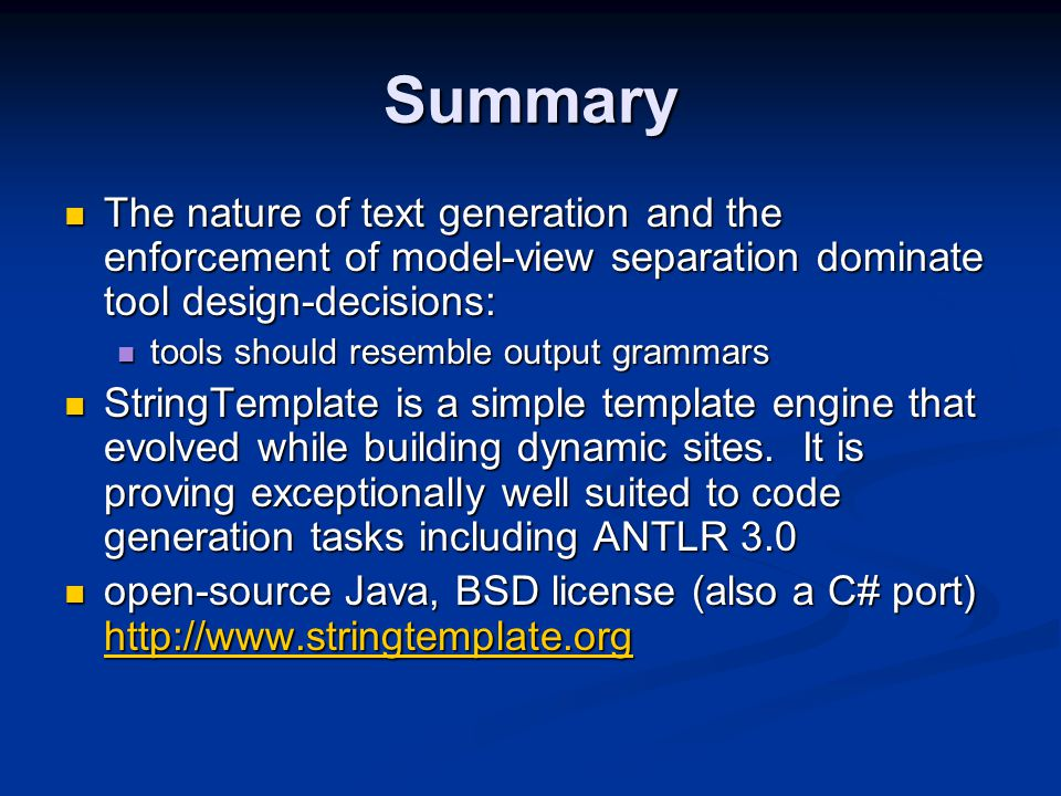 Summary The nature of text generation and the enforcement of model-view separation dominate tool design-decisions: The nature of text generation and the enforcement of model-view separation dominate tool design-decisions: tools should resemble output grammars tools should resemble output grammars StringTemplate is a simple template engine that evolved while building dynamic sites.