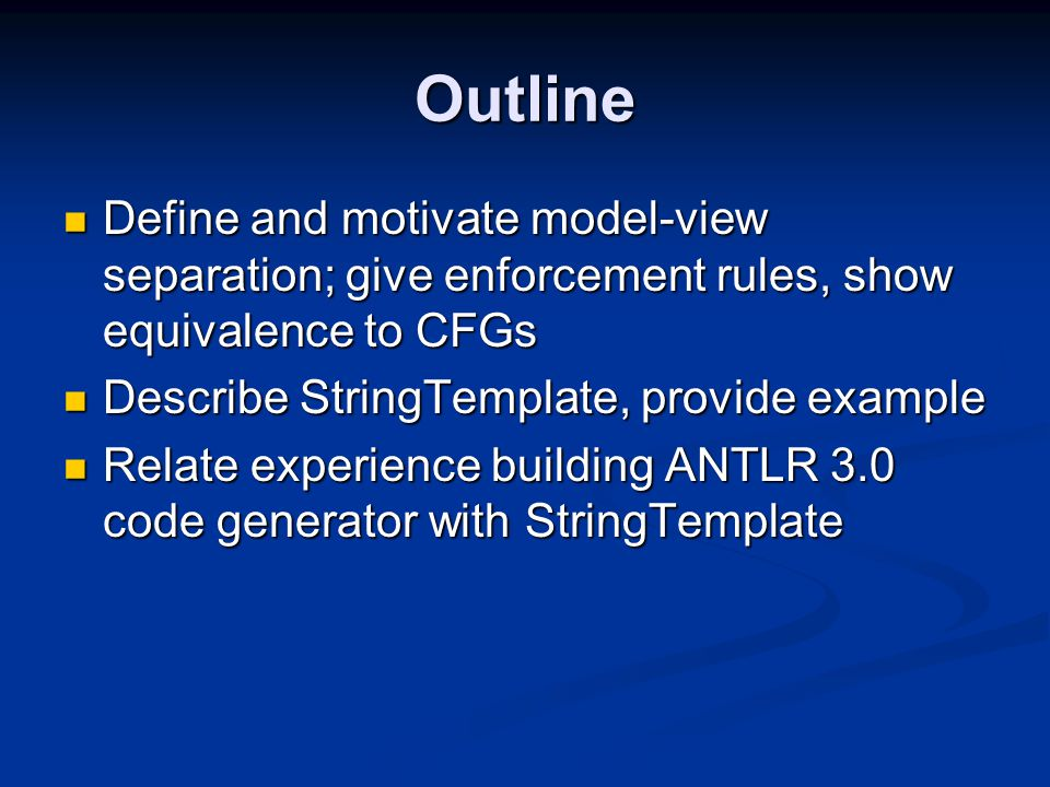 Outline Define and motivate model-view separation; give enforcement rules, show equivalence to CFGs Define and motivate model-view separation; give enforcement rules, show equivalence to CFGs Describe StringTemplate, provide example Describe StringTemplate, provide example Relate experience building ANTLR 3.0 code generator with StringTemplate Relate experience building ANTLR 3.0 code generator with StringTemplate