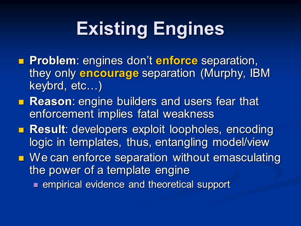 Existing Engines Problem: engines don't enforce separation, they only encourage separation (Murphy, IBM keybrd, etc…) Problem: engines don't enforce separation, they only encourage separation (Murphy, IBM keybrd, etc…) Reason: engine builders and users fear that enforcement implies fatal weakness Reason: engine builders and users fear that enforcement implies fatal weakness Result: developers exploit loopholes, encoding logic in templates, thus, entangling model/view Result: developers exploit loopholes, encoding logic in templates, thus, entangling model/view We can enforce separation without emasculating the power of a template engine We can enforce separation without emasculating the power of a template engine empirical evidence and theoretical support empirical evidence and theoretical support