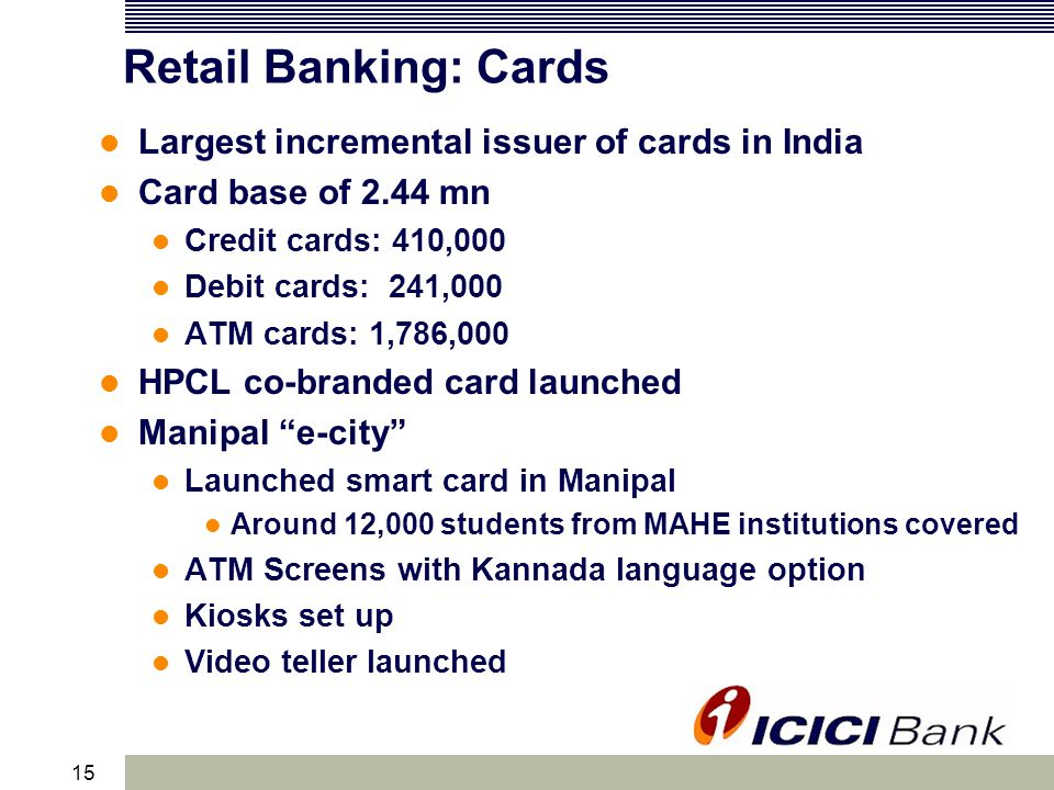 15 Retail Banking: Cards Largest incremental issuer of cards in India Card base of 2.44 mn Credit cards: 410,000 Debit cards: 241,000 ATM cards: 1,786,000 HPCL co-branded card launched Manipal e-city Launched smart card in Manipal Around 12,000 students from MAHE institutions covered ATM Screens with Kannada language option Kiosks set up Video teller launched