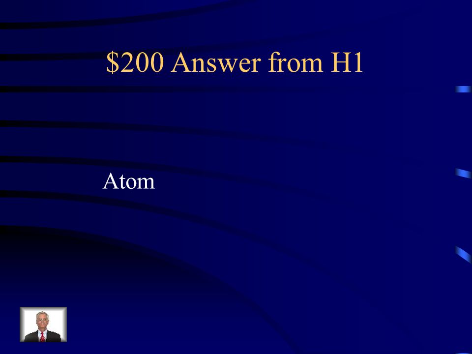 $200 Question from H1 The smallest unit of an element that Maintains the properties of that element