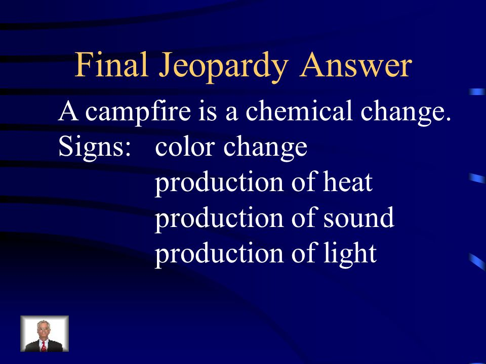 Final Jeopardy A campfire is an example of what kind of change? Explain what signs you would observe At a campfire that would be evidence of that Chan