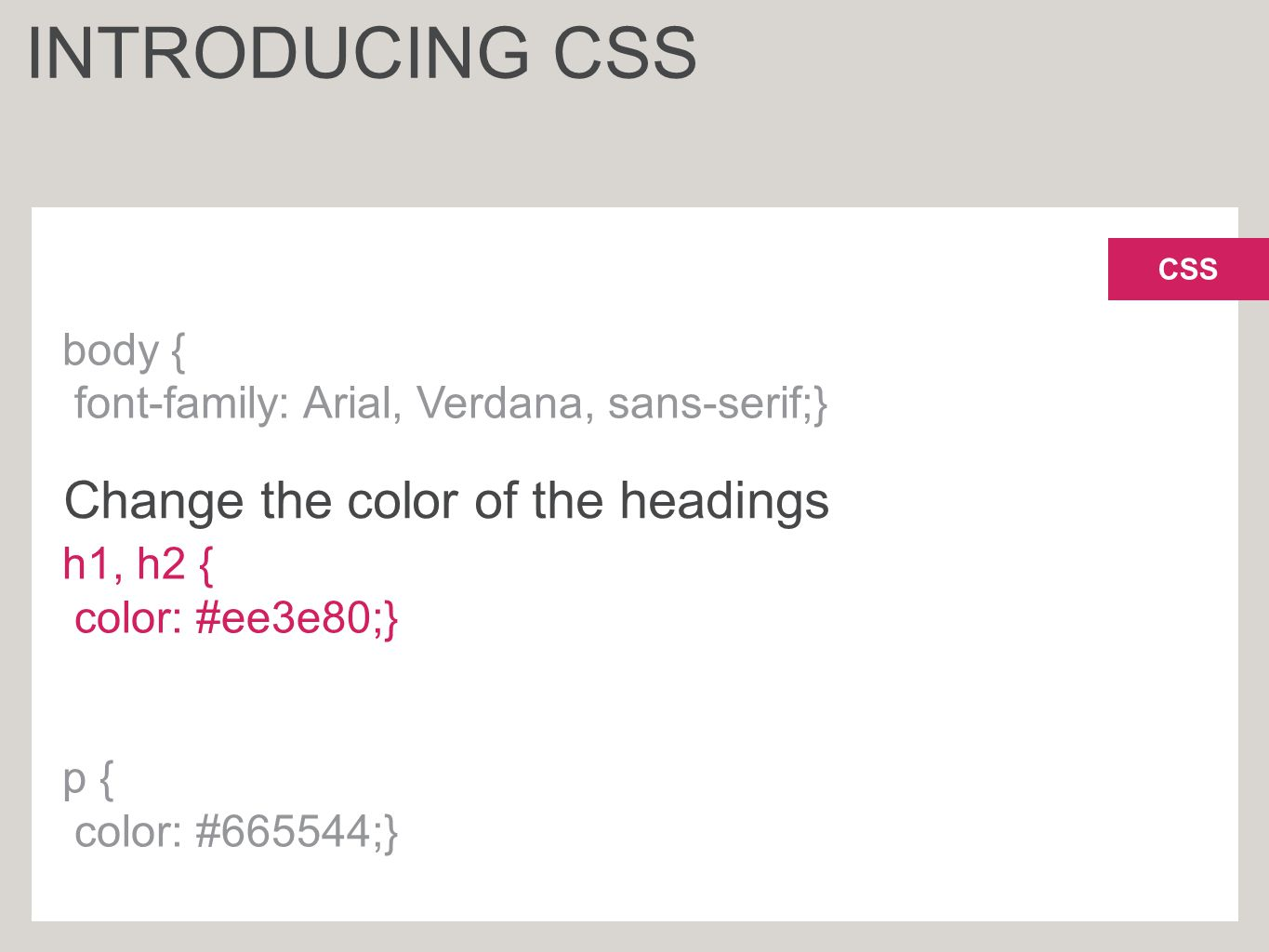 CSS body { font-family: Arial, Verdana, sans-serif;} h1, h2 { color: #ee3e80;} p { color: #665544;} INTRODUCING CSS Change the color of the headings