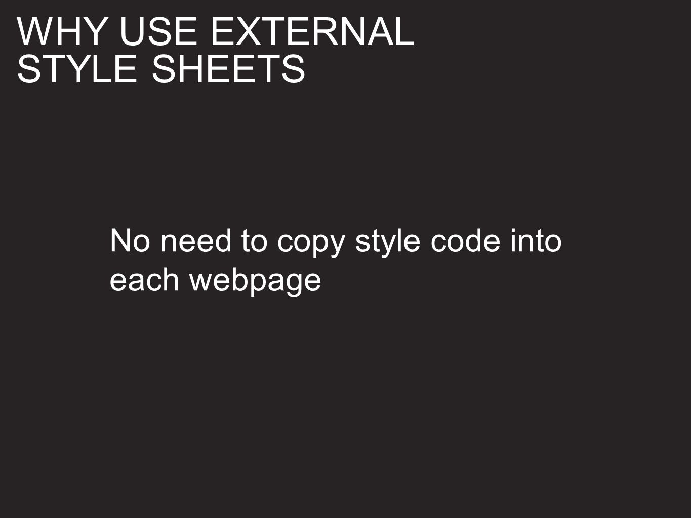 No need to copy style code into each webpage WHY USE EXTERNAL STYLE SHEETS