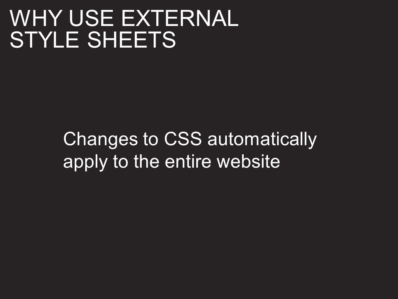 Changes to CSS automatically apply to the entire website WHY USE EXTERNAL STYLE SHEETS