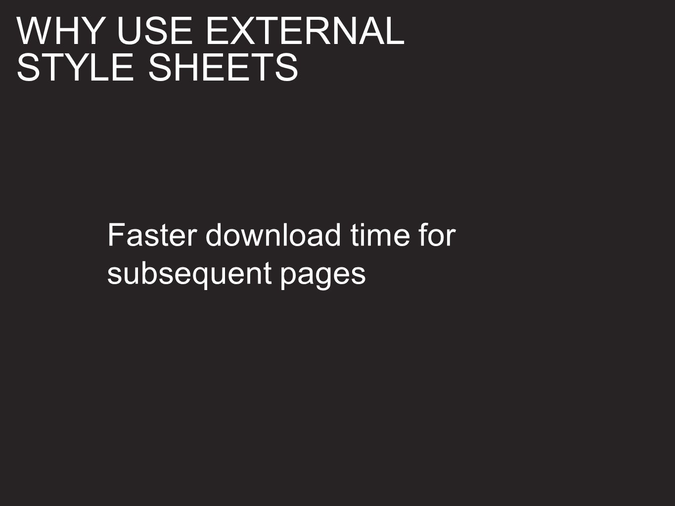 Faster download time for subsequent pages WHY USE EXTERNAL STYLE SHEETS